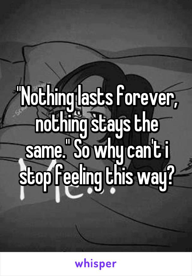"""""""Nothing lasts forever, nothing stays the same."""" So why can't i stop feeling this way?"""