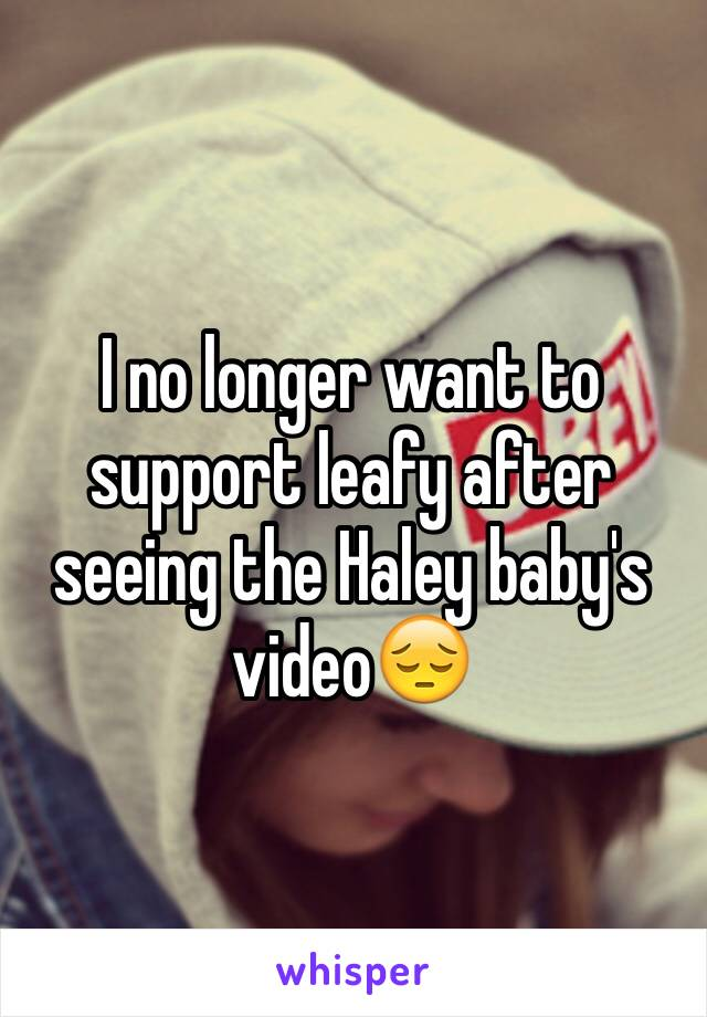 I no longer want to support leafy after seeing the Haley baby's video😔