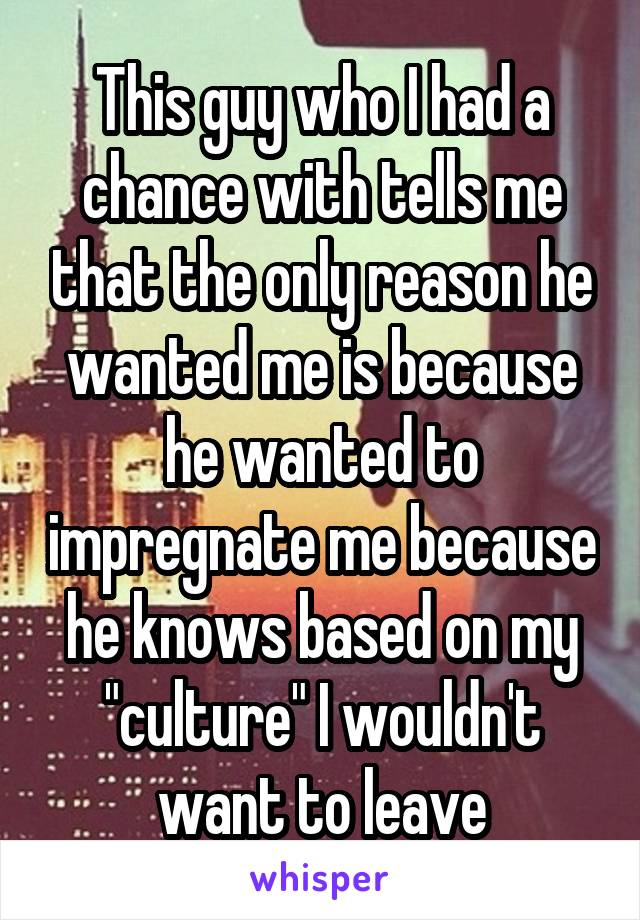 """This guy who I had a chance with tells me that the only reason he wanted me is because he wanted to impregnate me because he knows based on my """"culture"""" I wouldn't want to leave"""