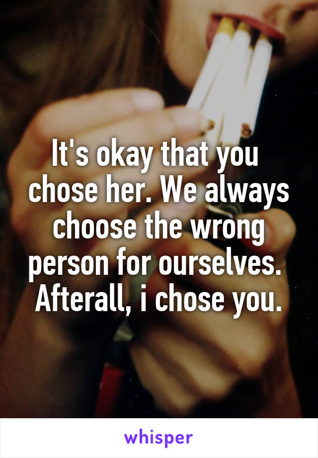 It's okay that you  chose her. We always choose the wrong person for ourselves.  Afterall, i chose you.