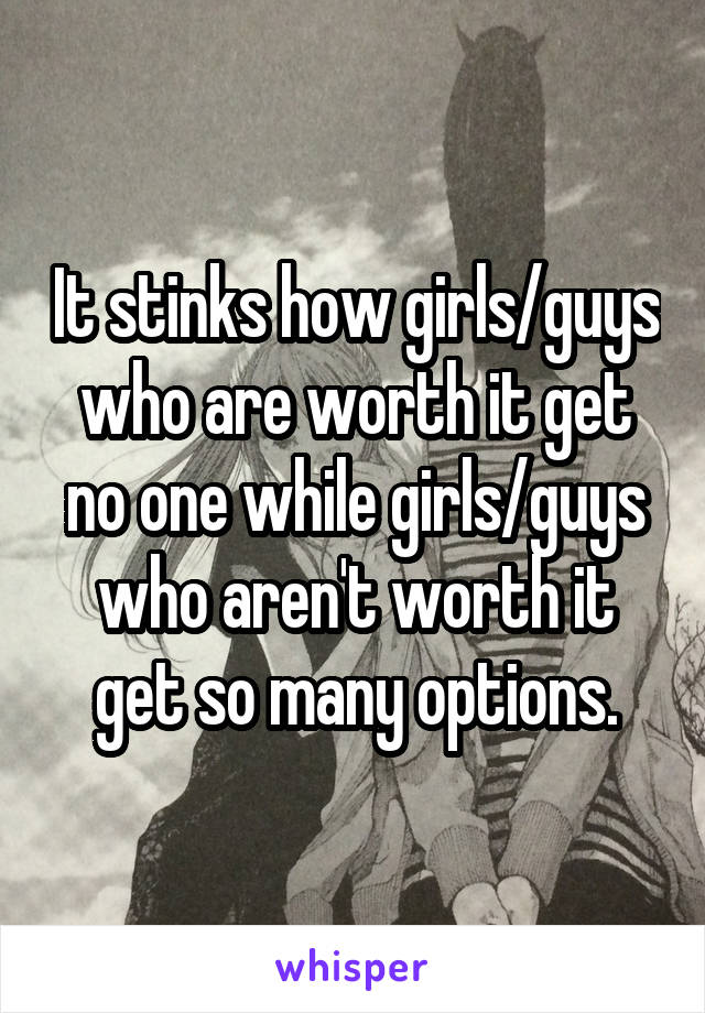 It stinks how girls/guys who are worth it get no one while girls/guys who aren't worth it get so many options.