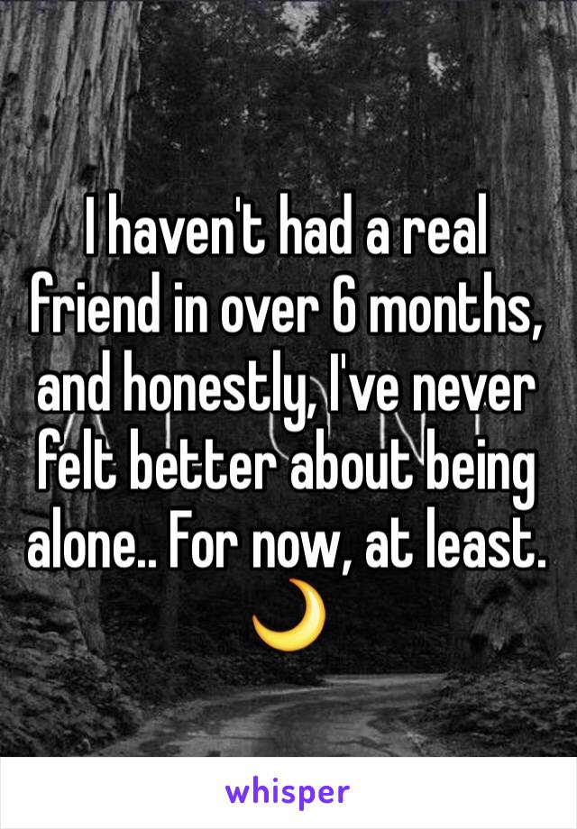I haven't had a real friend in over 6 months, and honestly, I've never felt better about being alone.. For now, at least. 🌙