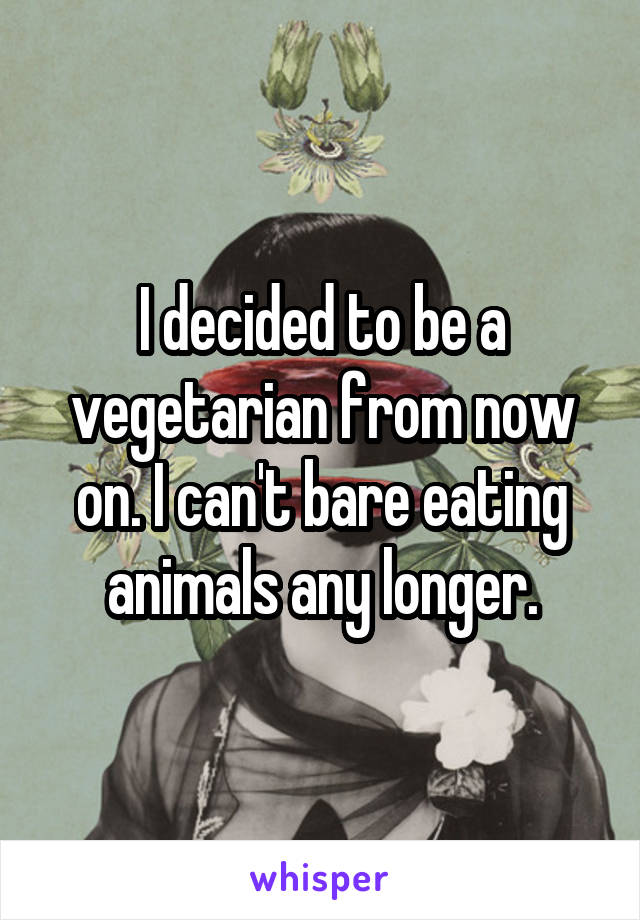 I decided to be a vegetarian from now on. I can't bare eating animals any longer.