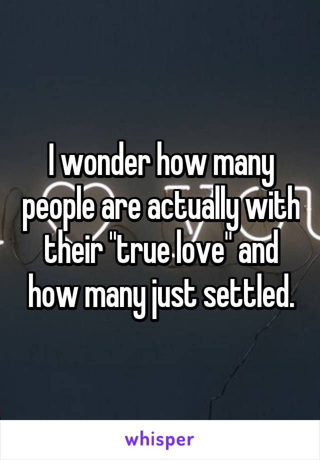 "I wonder how many people are actually with their ""true love"" and how many just settled."