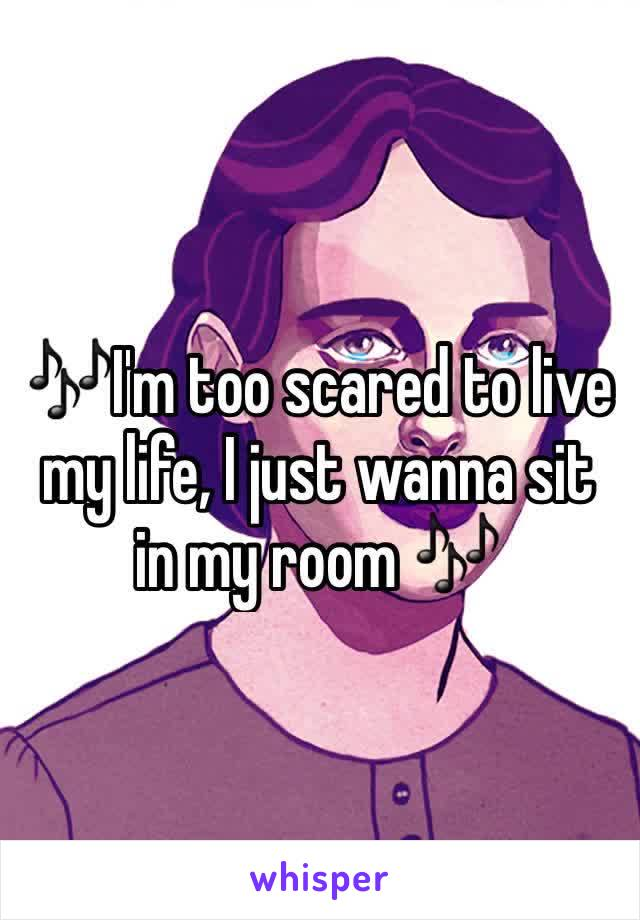 🎶I'm too scared to live my life, I just wanna sit in my room 🎶