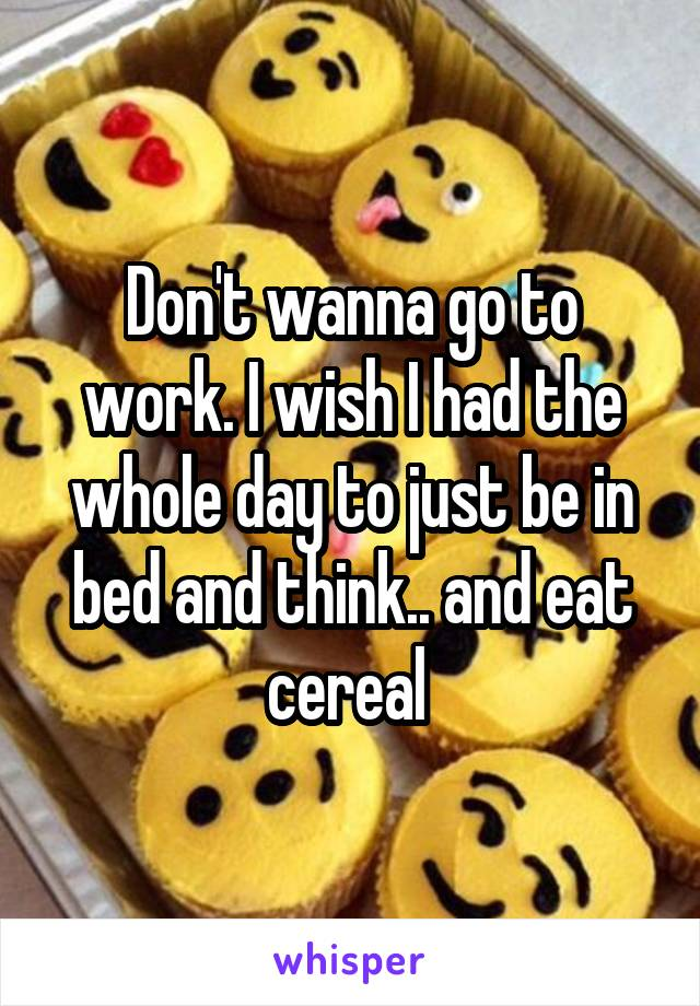 Don't wanna go to work. I wish I had the whole day to just be in bed and think.. and eat cereal