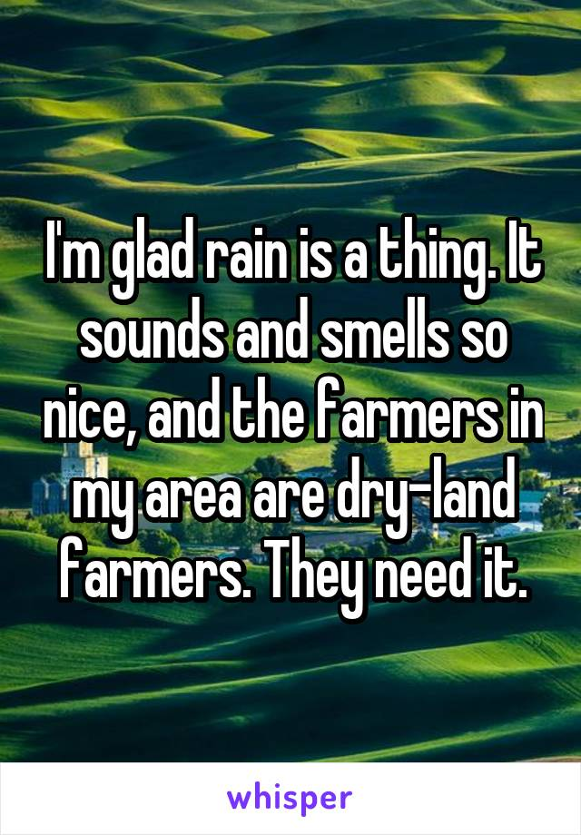I'm glad rain is a thing. It sounds and smells so nice, and the farmers in my area are dry-land farmers. They need it.