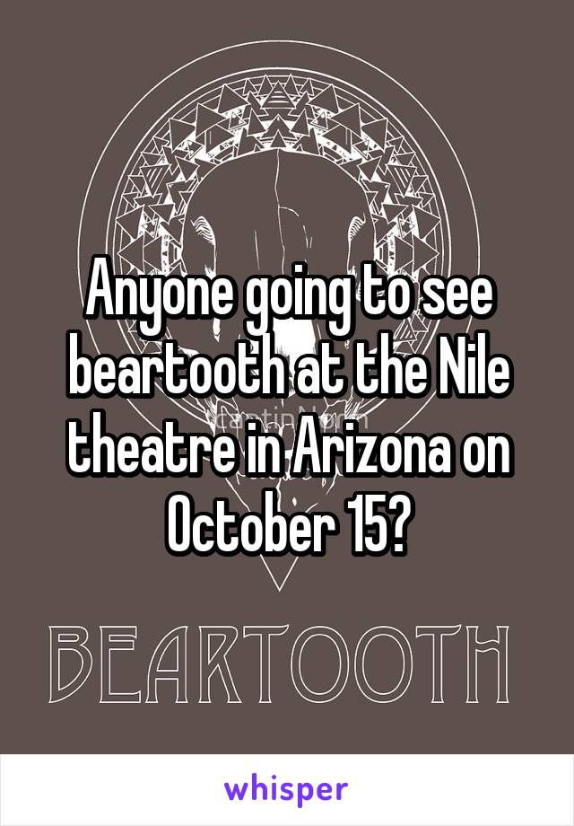 Anyone going to see beartooth at the Nile theatre in Arizona on October 15?