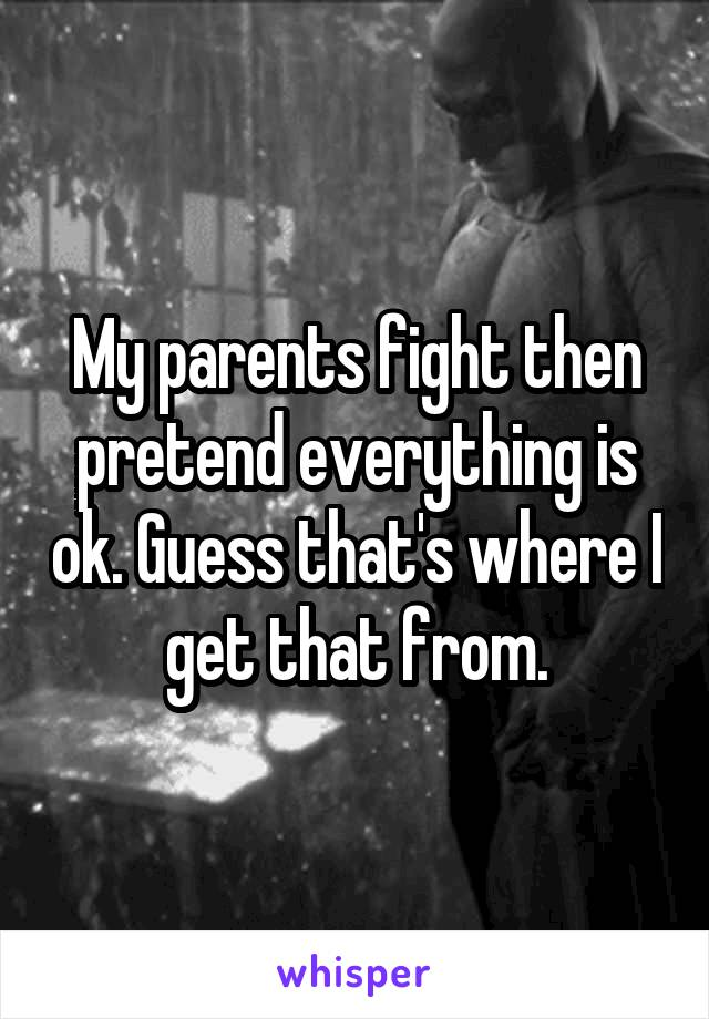 My parents fight then pretend everything is ok. Guess that's where I get that from.