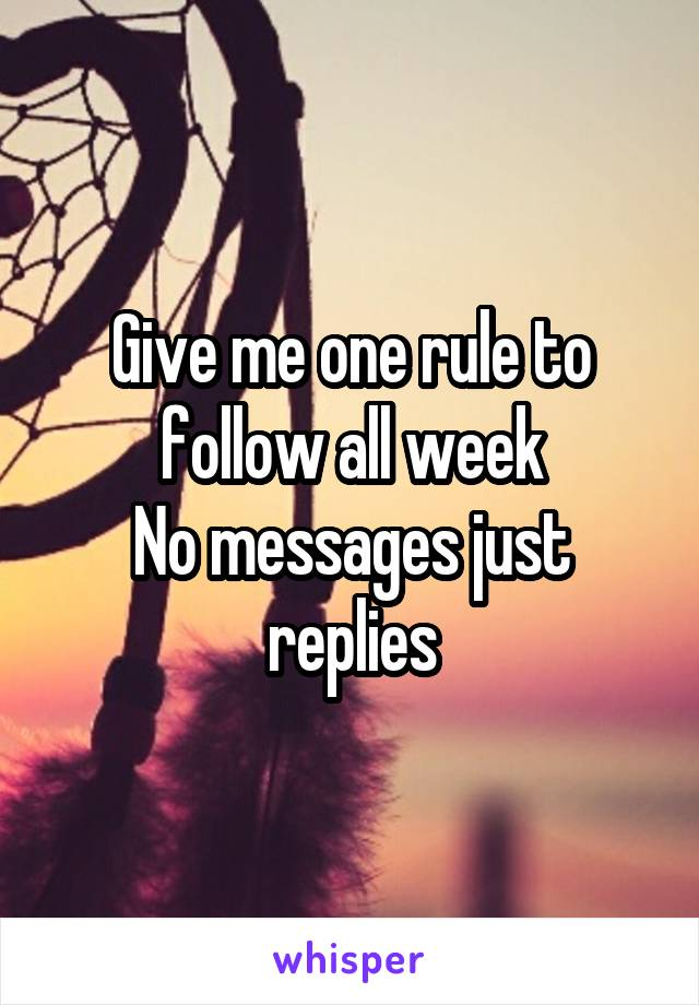 Give me one rule to follow all week No messages just replies