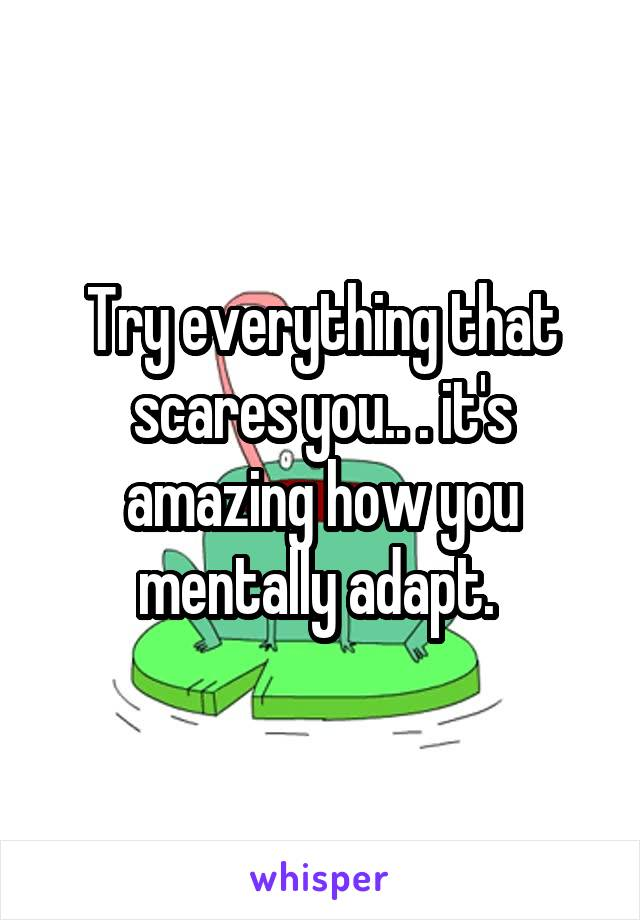 Try everything that scares you.. . it's amazing how you mentally adapt.