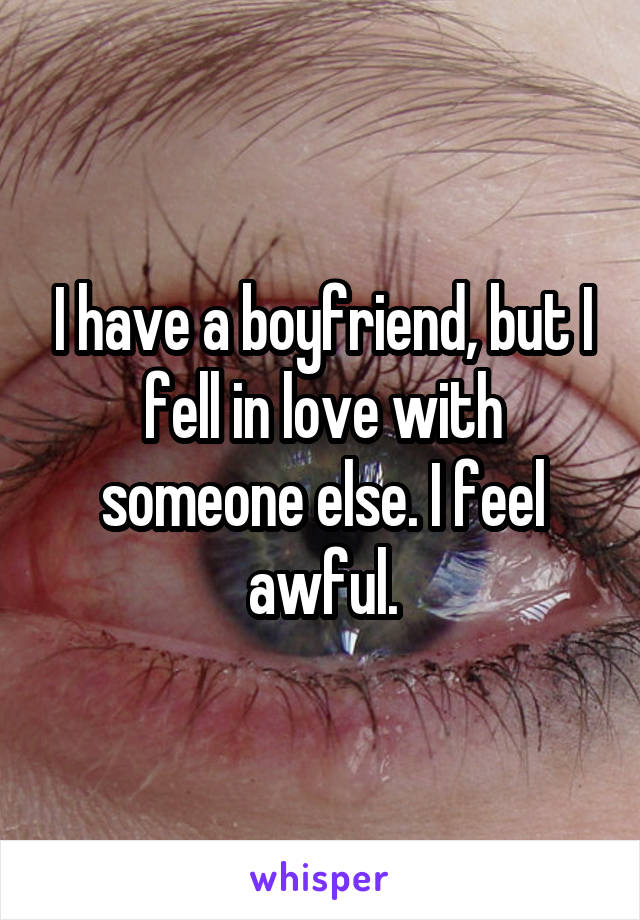 I have a boyfriend, but I fell in love with someone else. I feel awful.