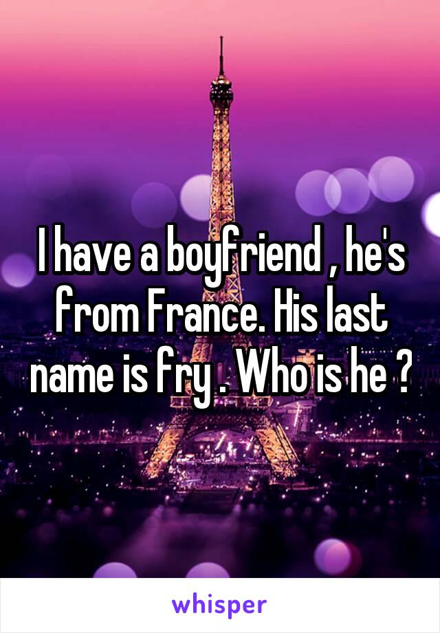 I have a boyfriend , he's from France. His last name is fry . Who is he ?