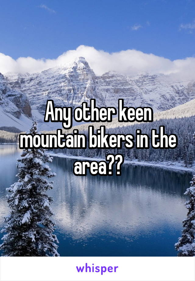 Any other keen mountain bikers in the area??