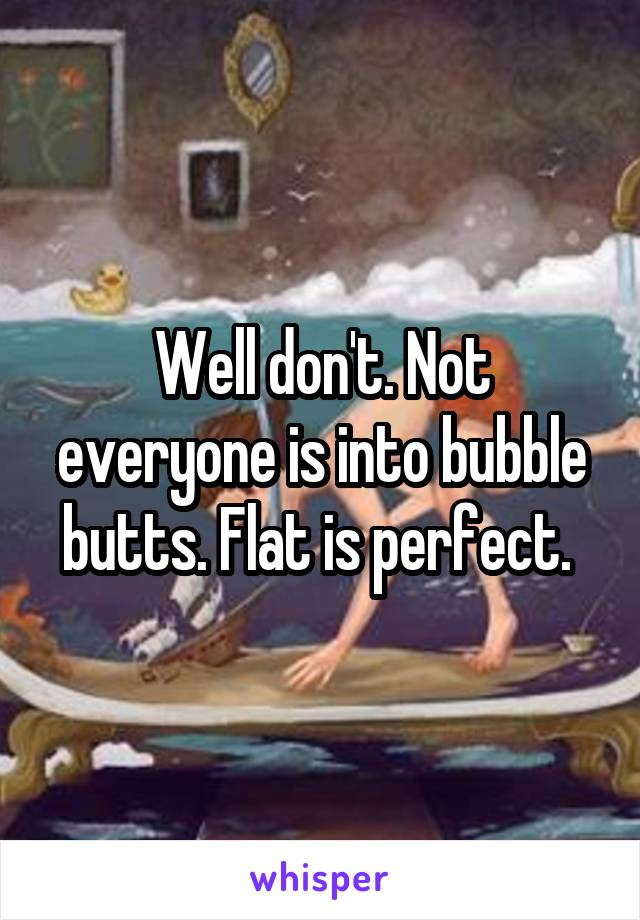 Well don't. Not everyone is into bubble butts. Flat is perfect.
