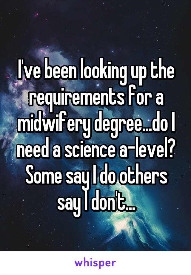 I've been looking up the requirements for a midwifery degree...do I need a science a-level? Some say I do others say I don't...