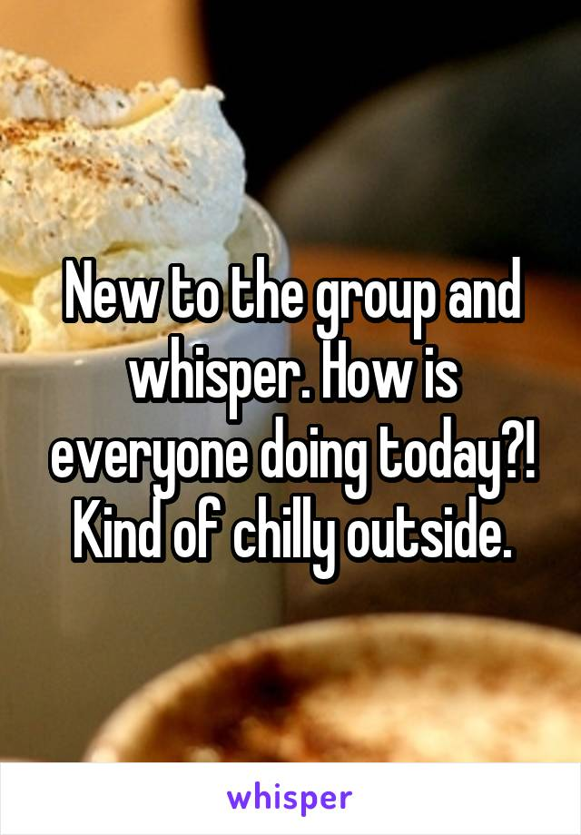 New to the group and whisper. How is everyone doing today?! Kind of chilly outside.