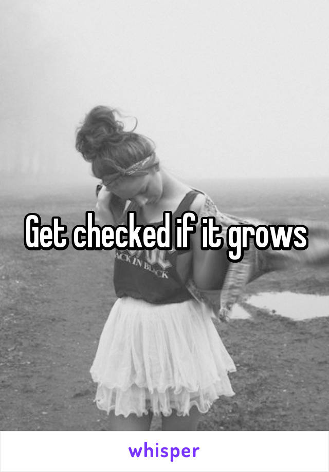 Get checked if it grows