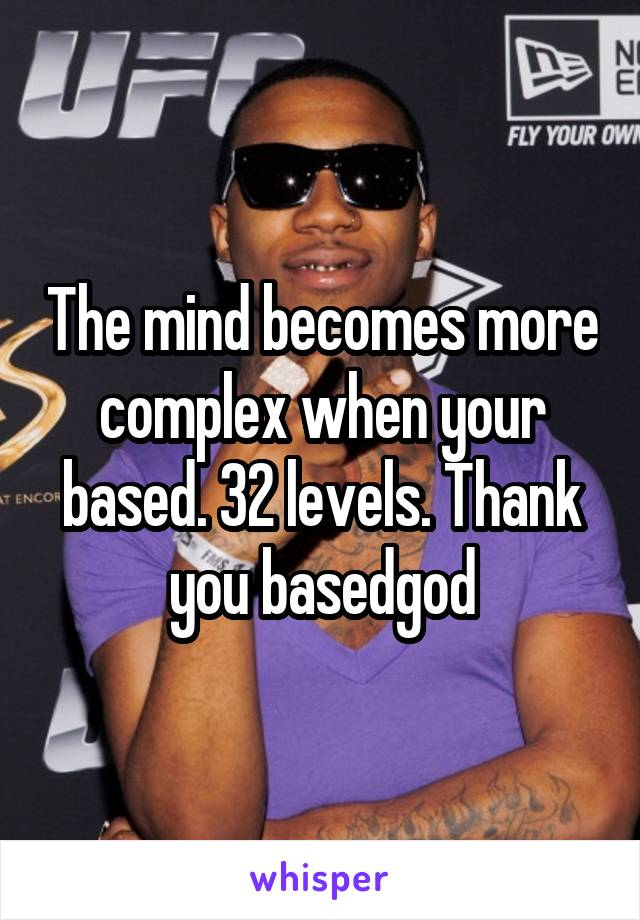 The mind becomes more complex when your based. 32 levels. Thank you basedgod