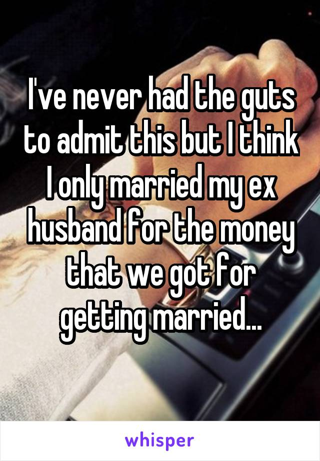 I've never had the guts to admit this but I think I only married my ex husband for the money that we got for getting married...