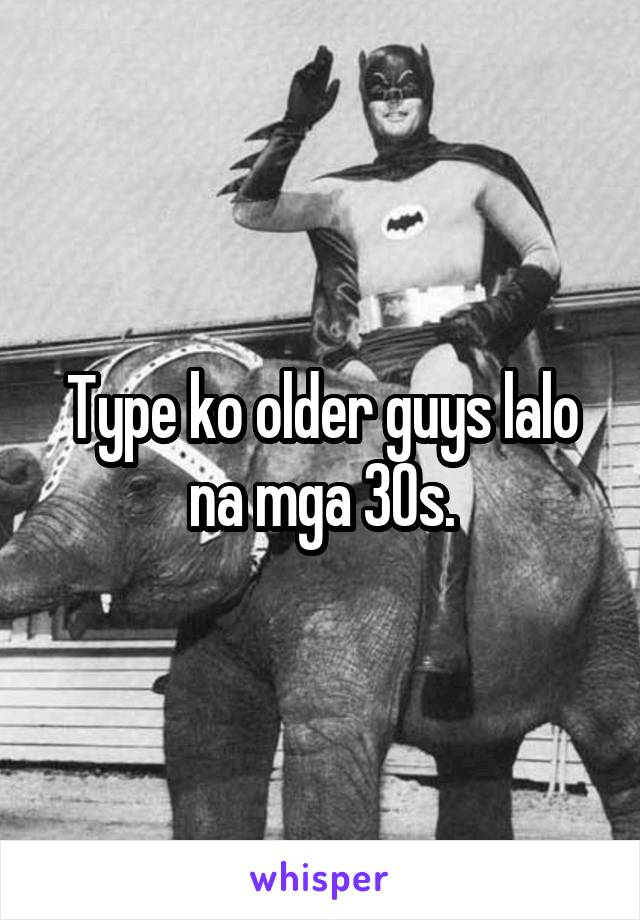 Type ko older guys lalo na mga 30s.