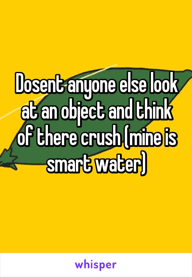 Dosent anyone else look at an object and think of there crush (mine is smart water)