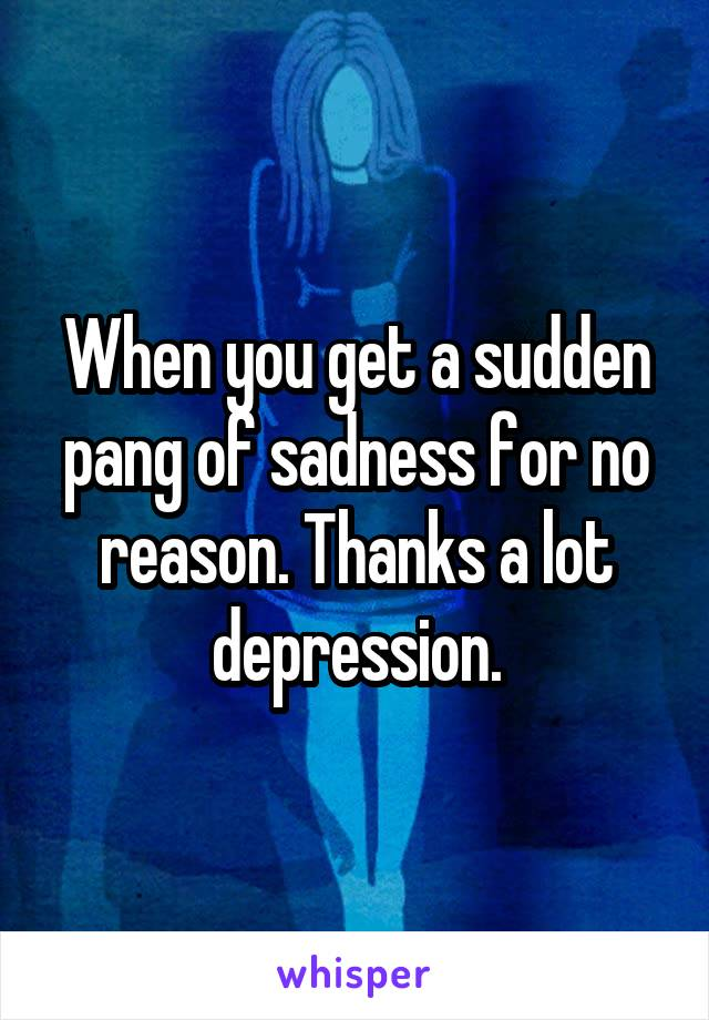 When you get a sudden pang of sadness for no reason. Thanks a lot depression.