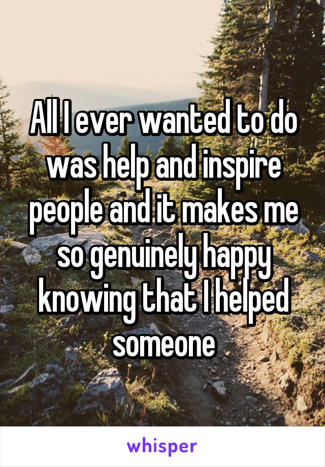 All I ever wanted to do was help and inspire people and it makes me so genuinely happy knowing that I helped someone