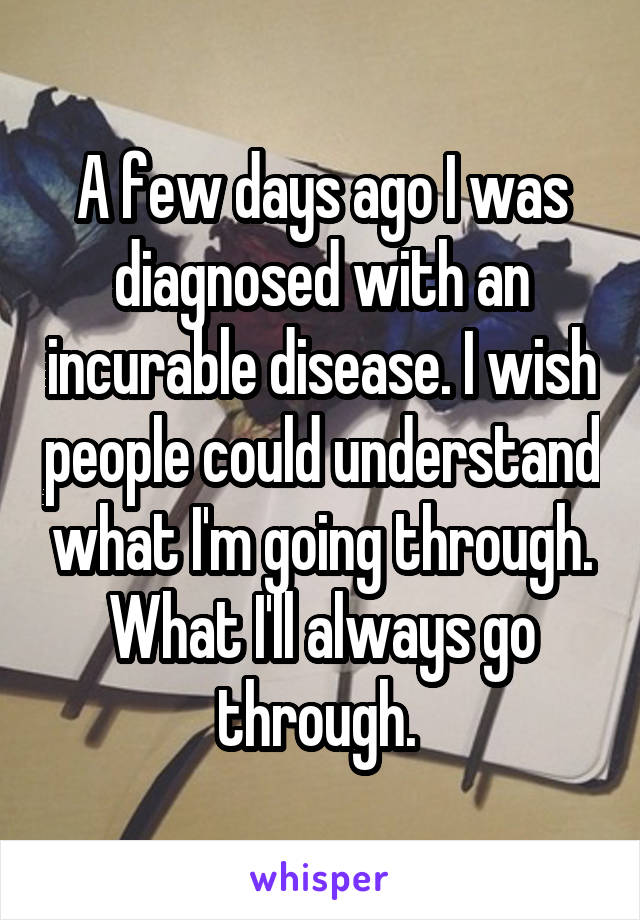 A few days ago I was diagnosed with an incurable disease. I wish people could understand what I'm going through. What I'll always go through.