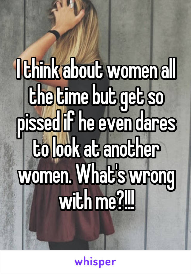 I think about women all the time but get so pissed if he even dares to look at another women. What's wrong with me?!!!