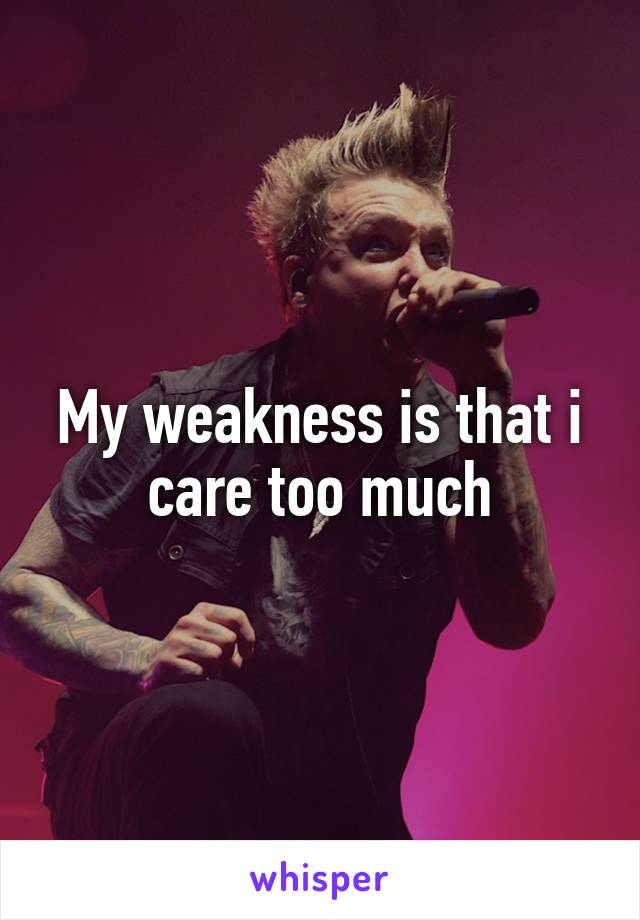 My weakness is that i care too much