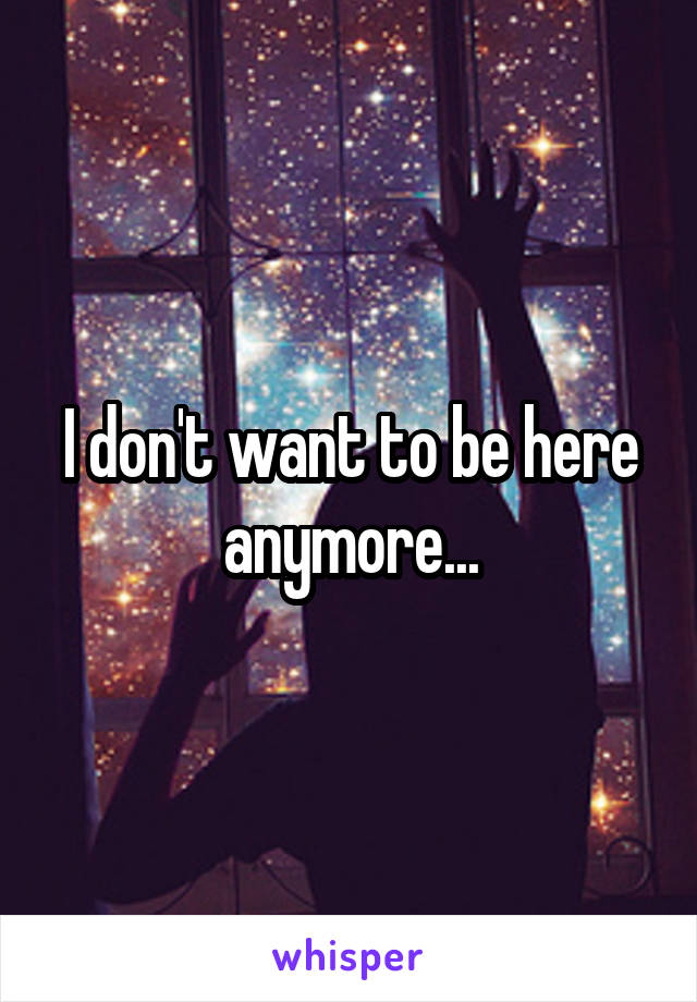 I don't want to be here anymore...