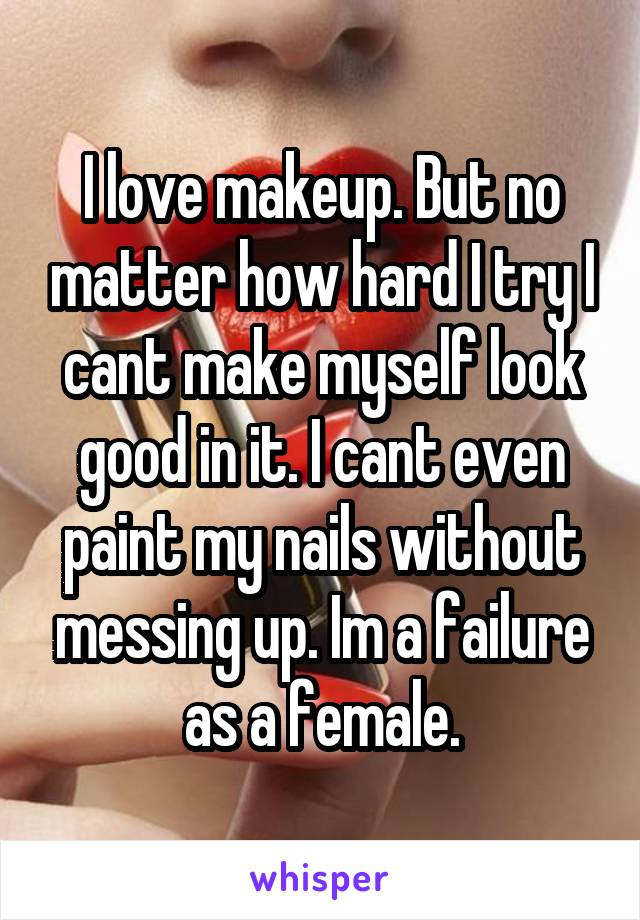 I love makeup. But no matter how hard I try I cant make myself look good in it. I cant even paint my nails without messing up. Im a failure as a female.