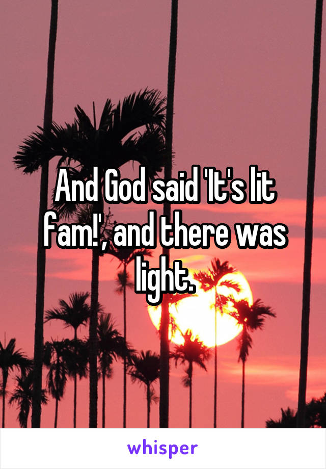 And God said 'It's lit fam!', and there was light.