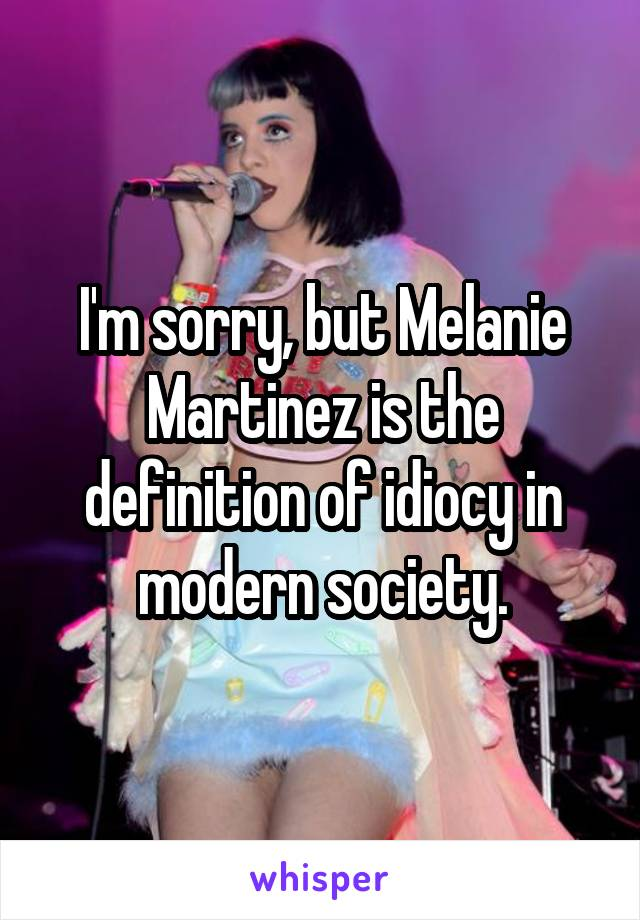 I'm sorry, but Melanie Martinez is the definition of idiocy in modern society.