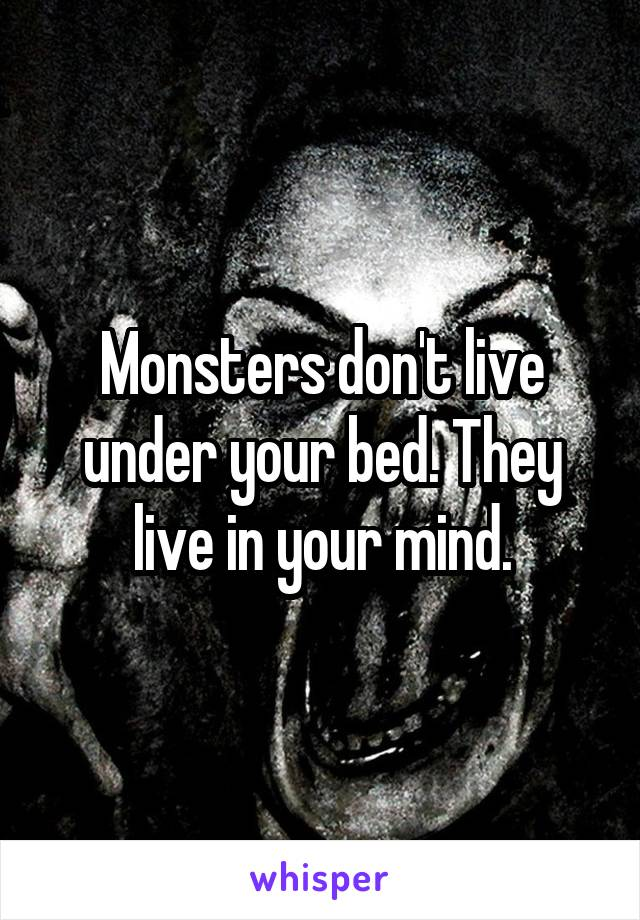 Monsters don't live under your bed. They live in your mind.