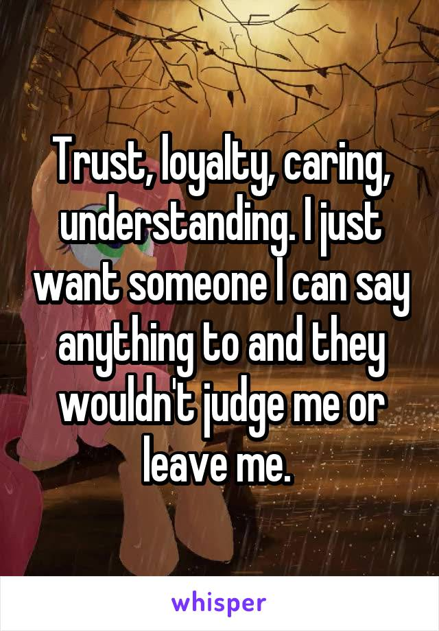 Trust, loyalty, caring, understanding. I just want someone I can say anything to and they wouldn't judge me or leave me.