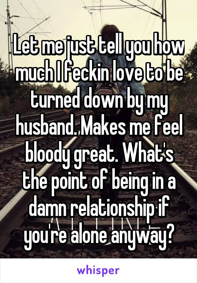 Let me just tell you how much I feckin love to be turned down by my husband. Makes me feel bloody great. What's the point of being in a damn relationship if you're alone anyway?
