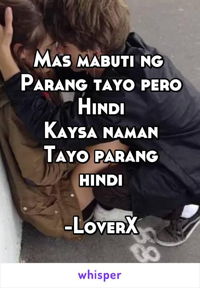 Mas mabuti ng  Parang tayo pero Hindi Kaysa naman Tayo parang hindi  -LoverX