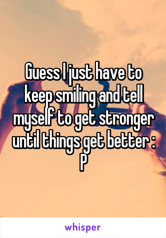 Guess I just have to keep smiling and tell myself to get stronger until things get better : P