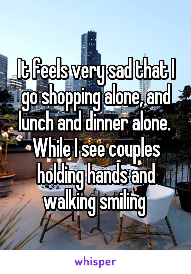 It feels very sad that I go shopping alone, and lunch and dinner alone.  While I see couples holding hands and walking smiling