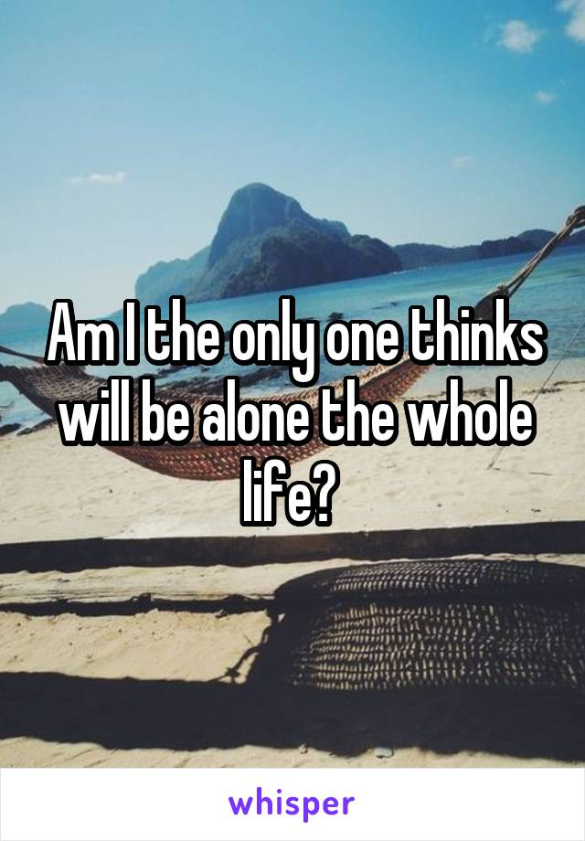 Am I the only one thinks will be alone the whole life?