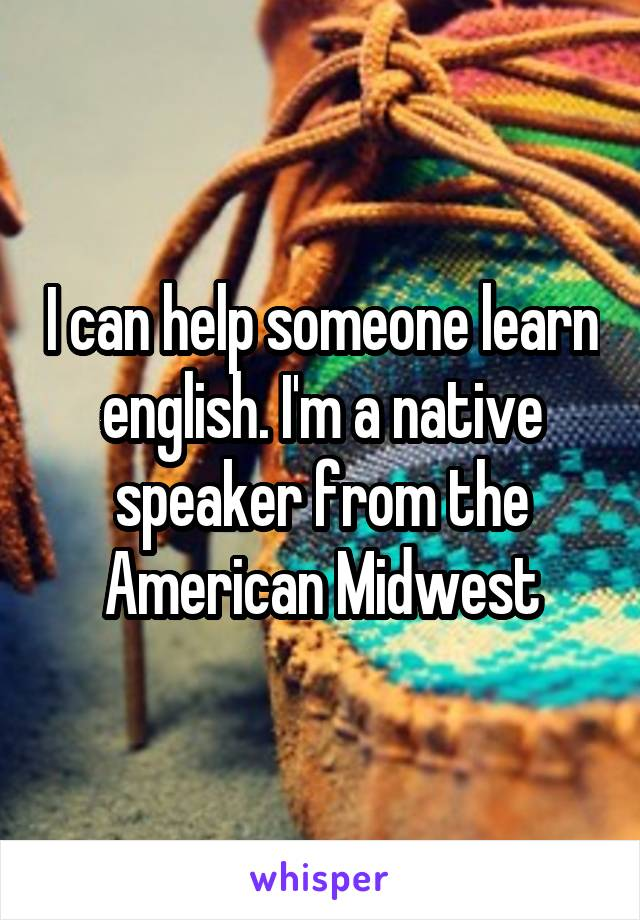 I can help someone learn english. I'm a native speaker from the American Midwest