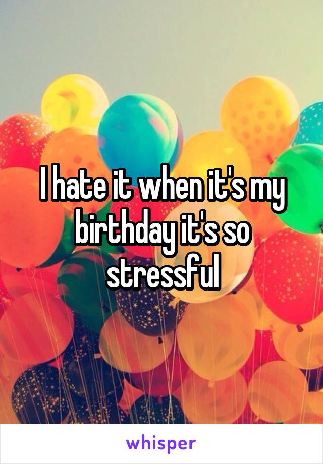 I hate it when it's my birthday it's so stressful
