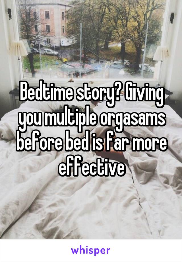 Bedtime story? Giving you multiple orgasams before bed is far more effective
