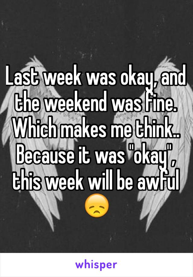 """Last week was okay, and the weekend was fine. Which makes me think.. Because it was """"okay"""", this week will be awful 😞"""