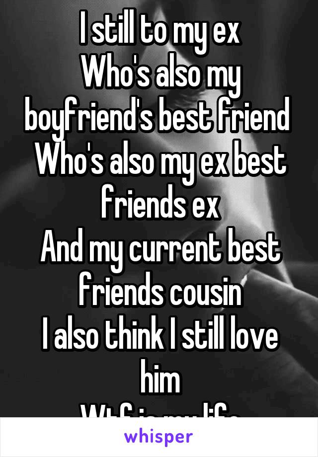 I still to my ex Who's also my boyfriend's best friend  Who's also my ex best friends ex And my current best friends cousin I also think I still love him Wtf is my life