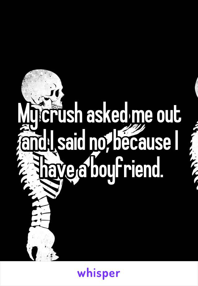 My crush asked me out and I said no, because I  have a boyfriend.