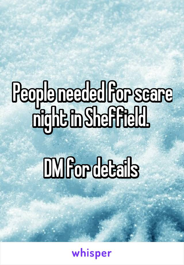 People needed for scare night in Sheffield.   DM for details