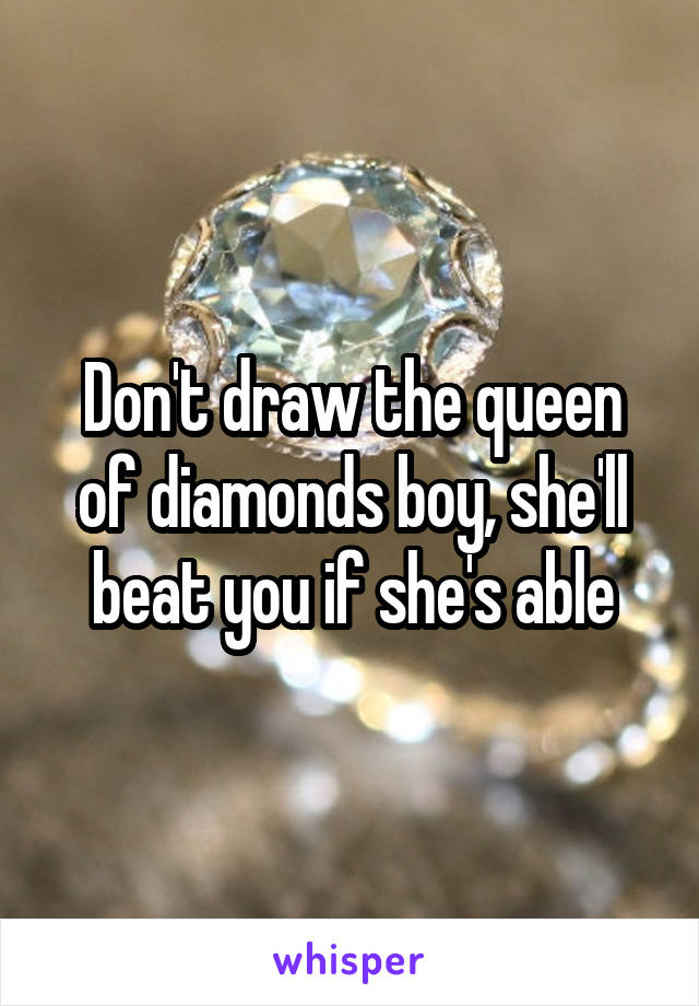 Don't draw the queen of diamonds boy, she'll beat you if she's able